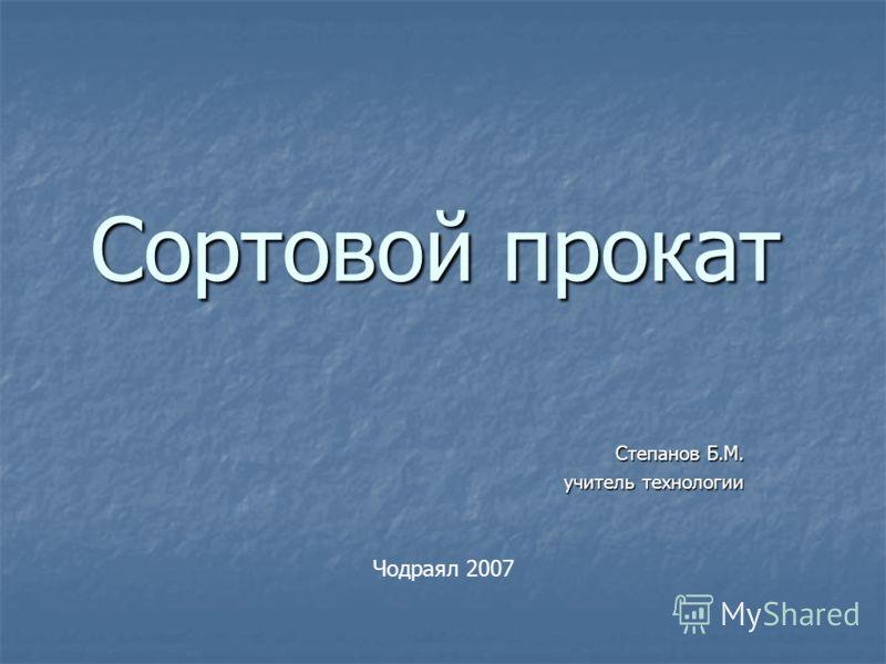 Сортовой прокат Степанов Б.М. учитель технологии Чодраял 2007