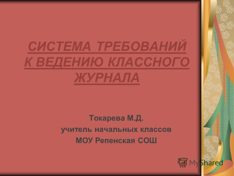 СИСТЕМА ТРЕБОВАНИЙ К ВЕДЕНИЮ КЛАССНОГО ЖУРНАЛА Токарева М.Д. учитель начальных классов МОУ Репенская СОШ