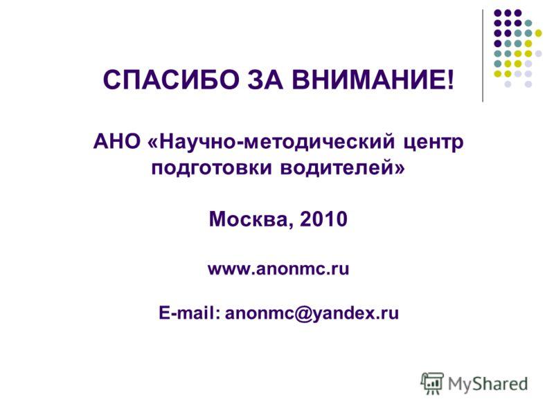 СПАСИБО ЗА ВНИМАНИЕ! АНО «Научно-методический центр подготовки водителей» Москва, 2010 www.anonmc.ru E-mail: anonmc@yandex.ru