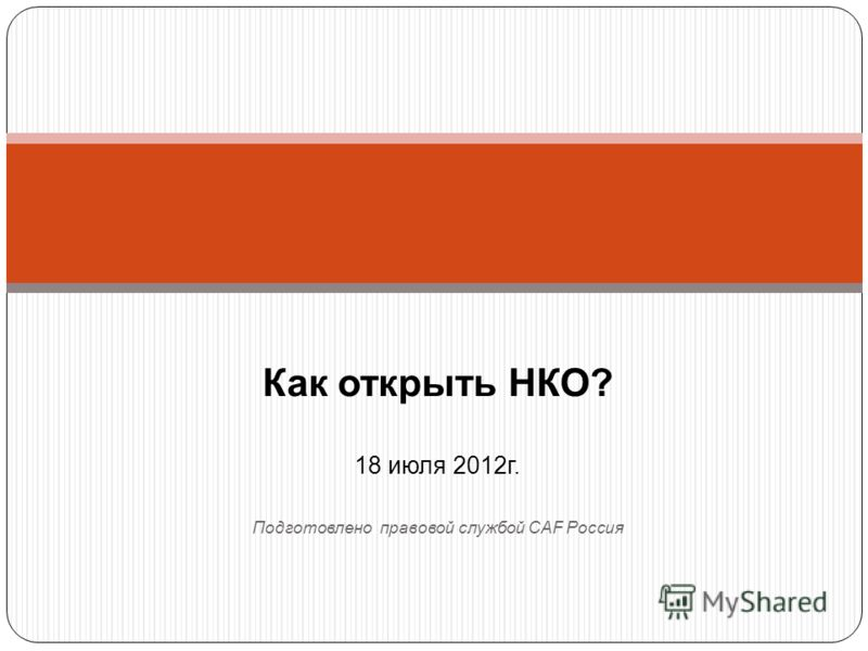 Как открыть НКО? 18 июля 2012г. Подготовлено правовой службой CAF Россия
