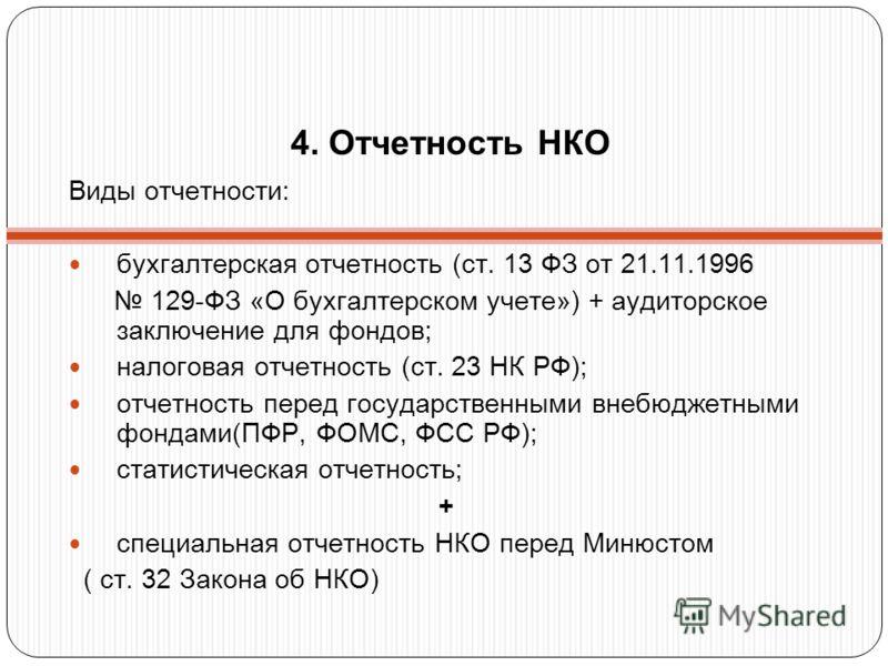 4. Отчетность НКО Виды отчетности: бухгалтерская отчетность (ст. 13 ФЗ от 21.11.1996 129-ФЗ «О бухгалтерском учете») + аудиторское заключение для фондов; налоговая отчетность (ст. 23 НК РФ); отчетность перед государственными внебюджетными фондами(ПФР