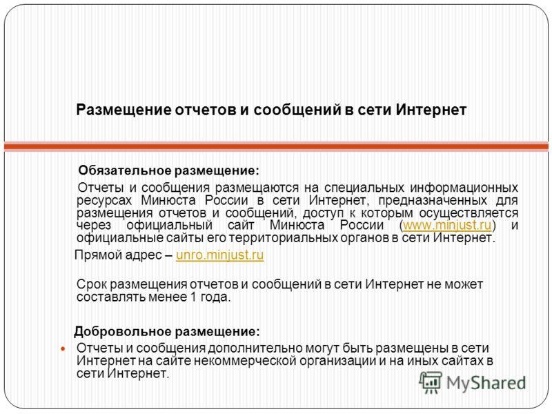 Размещение отчетов и сообщений в сети Интернет Обязательное размещение: Отчеты и сообщения размещаются на специальных информационных ресурсах Минюста России в сети Интернет, предназначенных для размещения отчетов и сообщений, доступ к которым осущест
