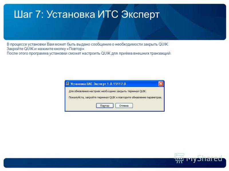 Шаг 7: Установка ИТС Эксперт В процессе установки Вам может быть выдано сообщение о необходимости закрыть QUIK. Закройте QUIK и нажмите кнопку «Повтор». После этого программа установки сможет настроить QUIK для приёма внешних транзакций.