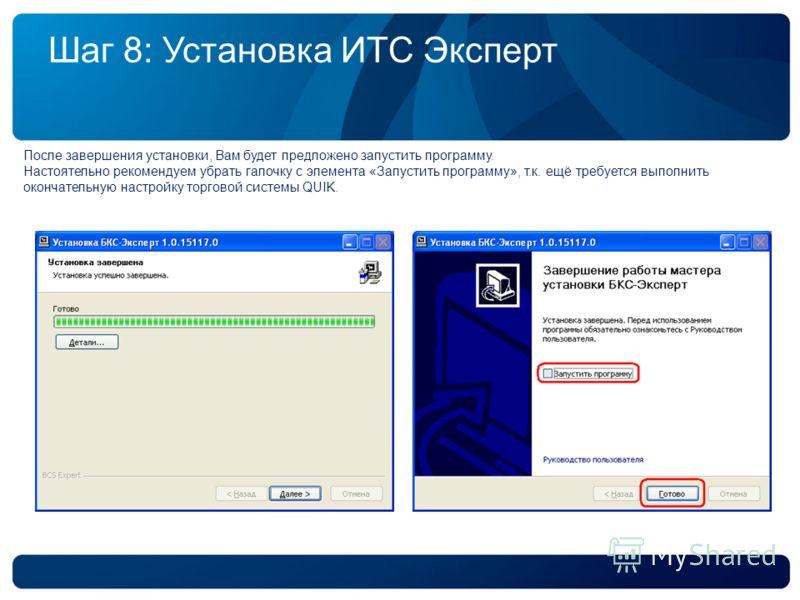 Шаг 8: Установка ИТС Эксперт После завершения установки, Вам будет предложено запустить программу. Настоятельно рекомендуем убрать галочку с элемента «Запустить программу», т.к. ещё требуется выполнить окончательную настройку торговой системы QUIK.