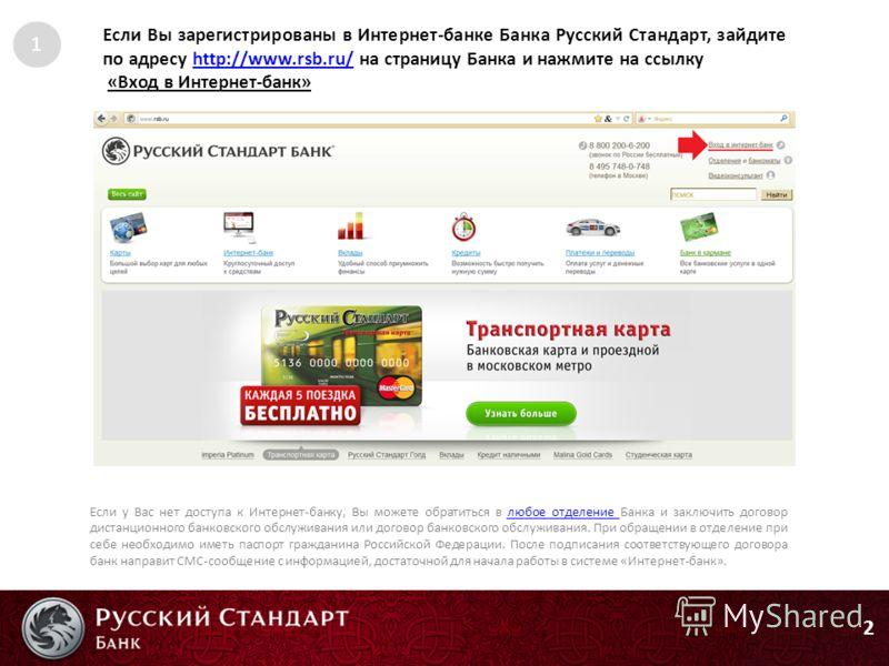 2 Если Вы зарегистрированы в Интернет-банке Банка Русский Стандарт, зайдите по адресу http://www.rsb.ru/ на страницу Банка и нажмите на ссылкуhttp://www.rsb.ru/ «Вход в Интернет-банк» Если у Вас нет доступа к Интернет-банку, Вы можете обратиться в лю