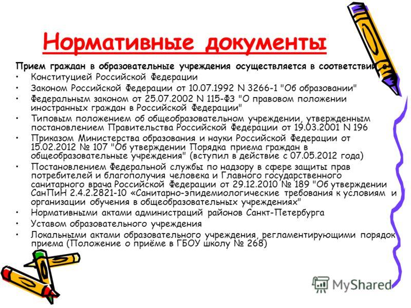 Нормативные документы Прием граждан в образовательные учреждения осуществляется в соответствии с: Конституцией Российской Федерации Законом Российской Федерации от 10.07.1992 N 3266-1