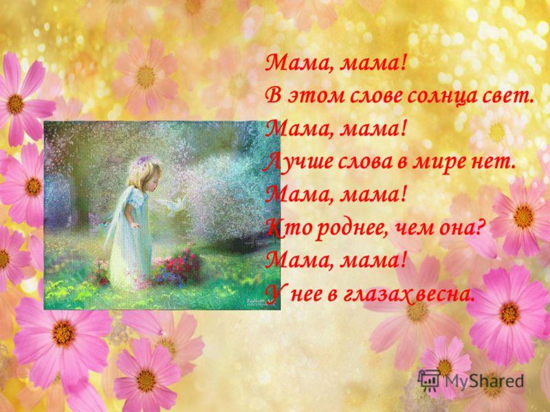 Мама, мама! В этом слове солнца свет. Мама, мама! Лучше слова в мире нет. Мама, мама! Кто роднее, чем она? Мама, мама! У нее в глазах весна.