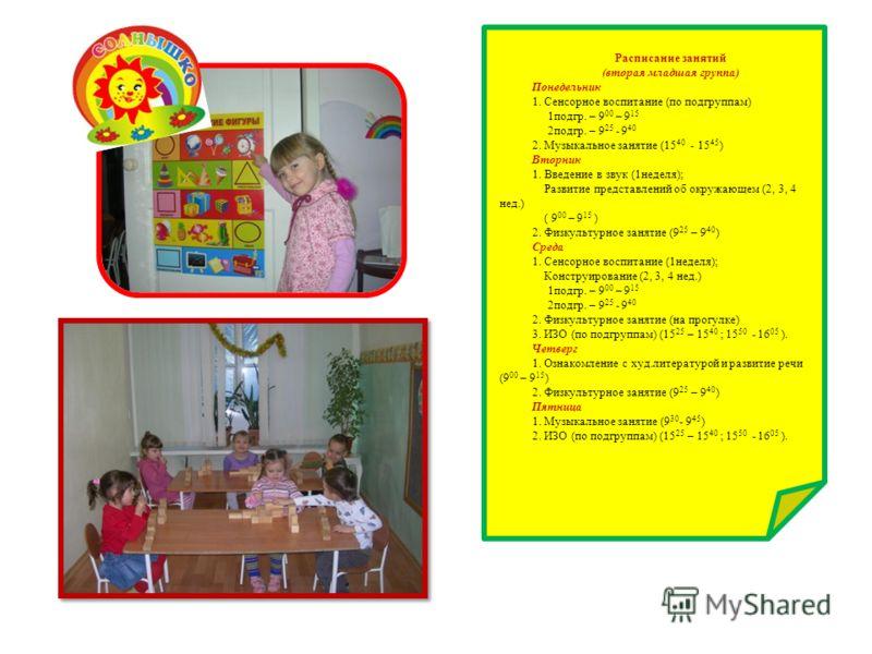 Расписание занятий (вторая младшая группа) Понедельник 1. Сенсорное воспитание (по подгруппам) 1подгр. – 9 00 – 9 15 2подгр. – 9 25 - 9 40 2. Музыкальное занятие (15 40 - 15 45 ) Вторник 1. Введение в звук (1неделя); Развитие представлений об окружаю