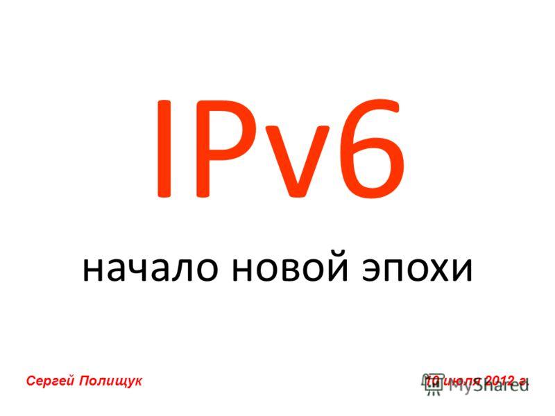 IPv6 начало новой эпохи Сергей Полищук 10 июля 2012 г.