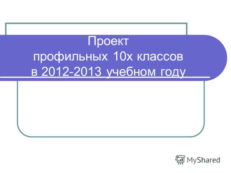 Проект профильных 10х классов в 2012-2013 учебном году
