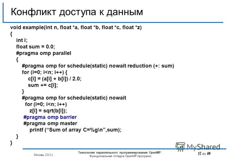 17 из 49 Конфликт доступа к данным Москва, 2012 г. Технология параллельного программирования OpenMP : Функциональная отладка OpenMP-программ void example(int n, float *a, float *b, float *с, float *z) { int i; float sum = 0.0; #pragma omp parallel {