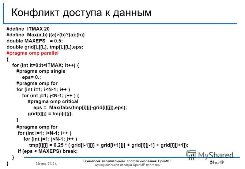 24 из 49 Конфликт доступа к данным Москва, 2012 г. Технология параллельного программирования OpenMP : Функциональная отладка OpenMP-программ #define ITMAX 20 #define Max(a,b) ((a)>(b)?(a):(b)) double MAXEPS = 0.5; double grid[L][L], tmp[L][L],eps; #p