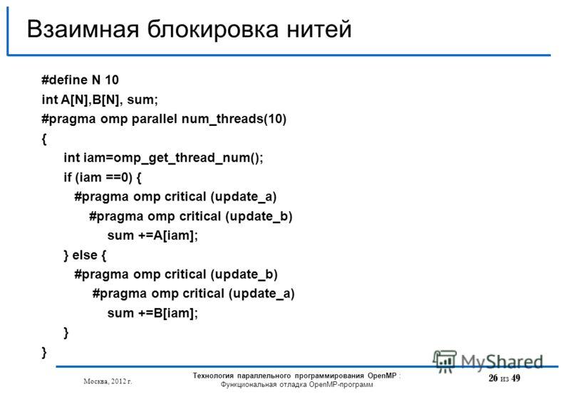 26 из 49 Взаимная блокировка нитей Москва, 2012 г. Технология параллельного программирования OpenMP : Функциональная отладка OpenMP-программ #define N 10 int A[N],B[N], sum; #pragma omp parallel num_threads(10) { int iam=omp_get_thread_num(); if (iam
