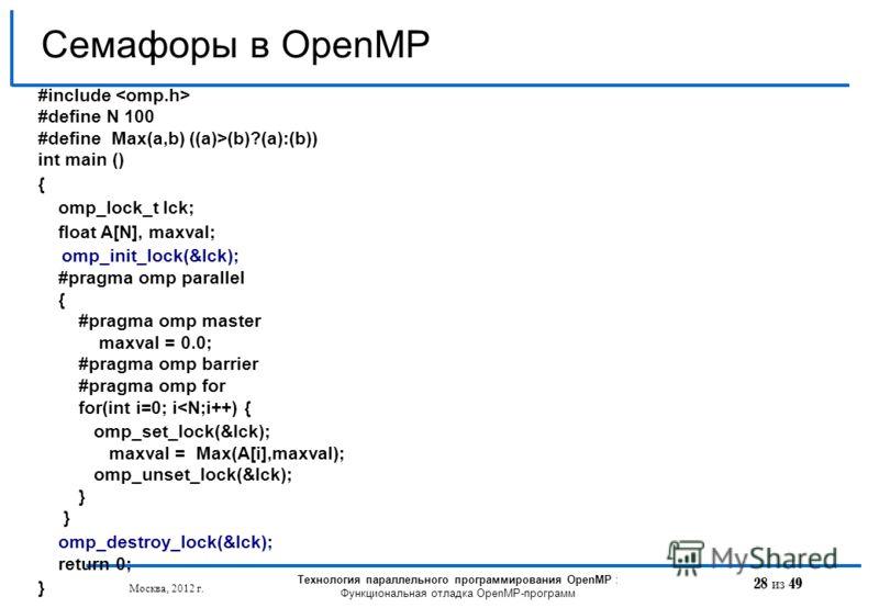 28 из 49 Семафоры в OpenMP Москва, 2012 г. Технология параллельного программирования OpenMP : Функциональная отладка OpenMP-программ #include #define N 100 #define Max(a,b) ((a)>(b)?(a):(b)) int main () { omp_lock_t lck; float A[N], maxval; omp_init_