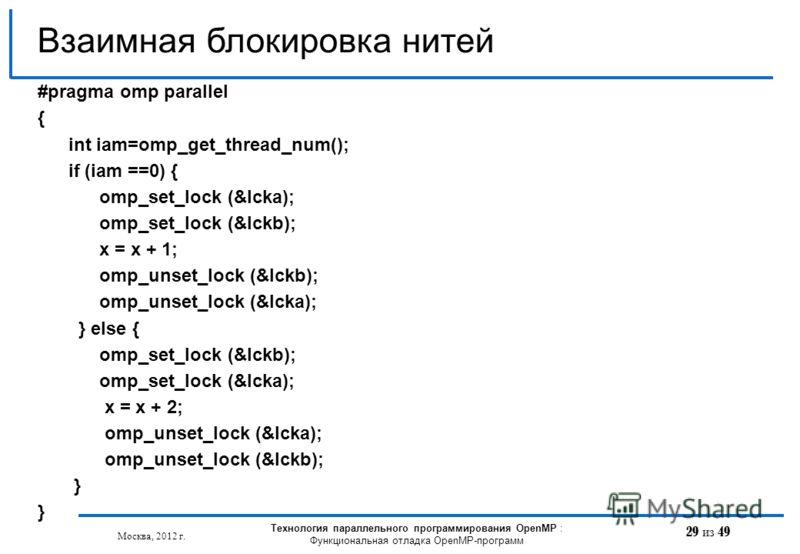 29 из 49 Взаимная блокировка нитей Москва, 2012 г. Технология параллельного программирования OpenMP : Функциональная отладка OpenMP-программ #pragma omp parallel { int iam=omp_get_thread_num(); if (iam ==0) { omp_set_lock (&lcka); omp_set_lock (&lckb