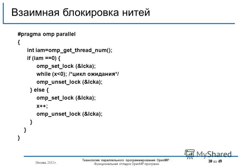 30 из 49 Взаимная блокировка нитей Москва, 2012 г. Технология параллельного программирования OpenMP : Функциональная отладка OpenMP-программ #pragma omp parallel { int iam=omp_get_thread_num(); if (iam ==0) { omp_set_lock (&lcka); while (x