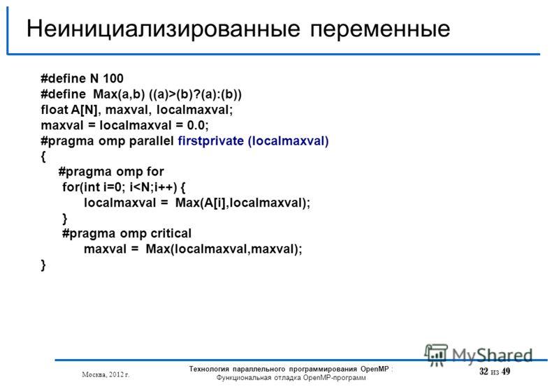 32 из 49 Неинициализированные переменные Москва, 2012 г. Технология параллельного программирования OpenMP : Функциональная отладка OpenMP-программ #define N 100 #define Max(a,b) ((a)>(b)?(a):(b)) float A[N], maxval, localmaxval; maxval = localmaxval