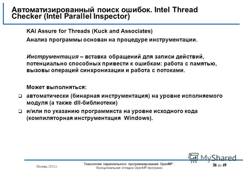 36 из 49 Автоматизированный поиск ошибок. Intel Thread Checker (Intel Parallel Inspector) Москва, 2012 г. Технология параллельного программирования OpenMP : Функциональная отладка OpenMP-программ KAI Assure for Threads (Kuck and Associates) Анализ пр