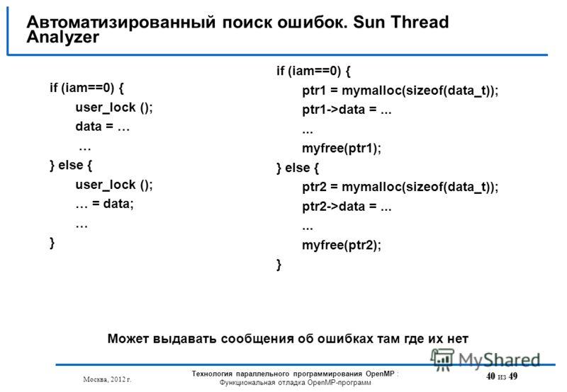 40 из 49 Автоматизированный поиск ошибок. Sun Thread Analyzer Москва, 2012 г. Технология параллельного программирования OpenMP : Функциональная отладка OpenMP-программ if (iam==0) { user_lock (); data = … … } else { user_lock (); … = data; … } if (ia