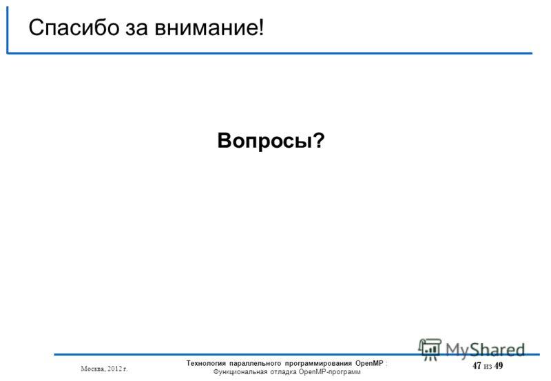 47 из 49 Спасибо за внимание! Вопросы? Москва, 2012 г. Технология параллельного программирования OpenMP : Функциональная отладка OpenMP-программ