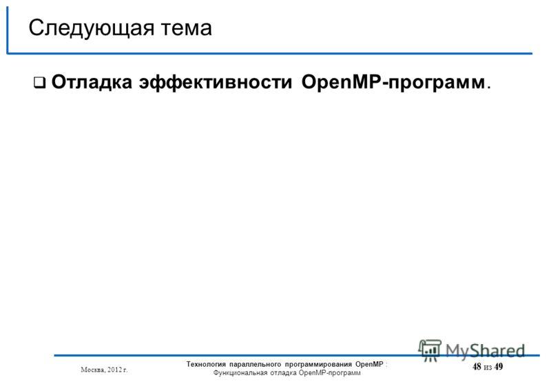 48 из 49 Отладка эффективности OpenMP-программ. Следующая тема Москва, 2012 г. Технология параллельного программирования OpenMP : Функциональная отладка OpenMP-программ