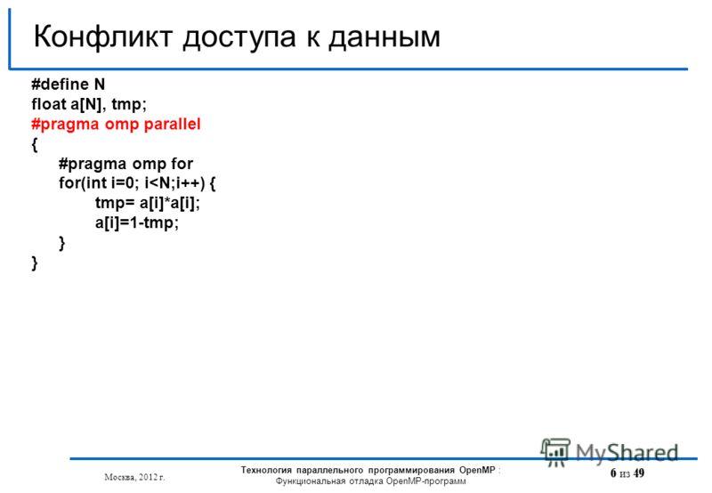 6 из 49 Конфликт доступа к данным Москва, 2012 г. Технология параллельного программирования OpenMP : Функциональная отладка OpenMP-программ #define N float a[N], tmp; #pragma omp parallel { #pragma omp for for(int i=0; i
