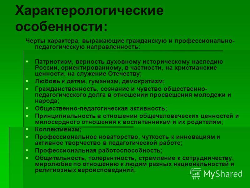 Характерологические особенности: Черты характера, выражающие гражданскую и профессионально- педагогическую направленность: Патриотизм, верность духовному историческому наследию России, ориентированному, в частности, на христианские ценности, на служе