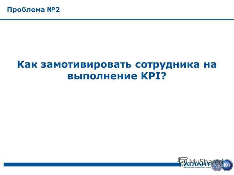 Проблема 2 Как замотивировать сотрудника на выполнение KPI?