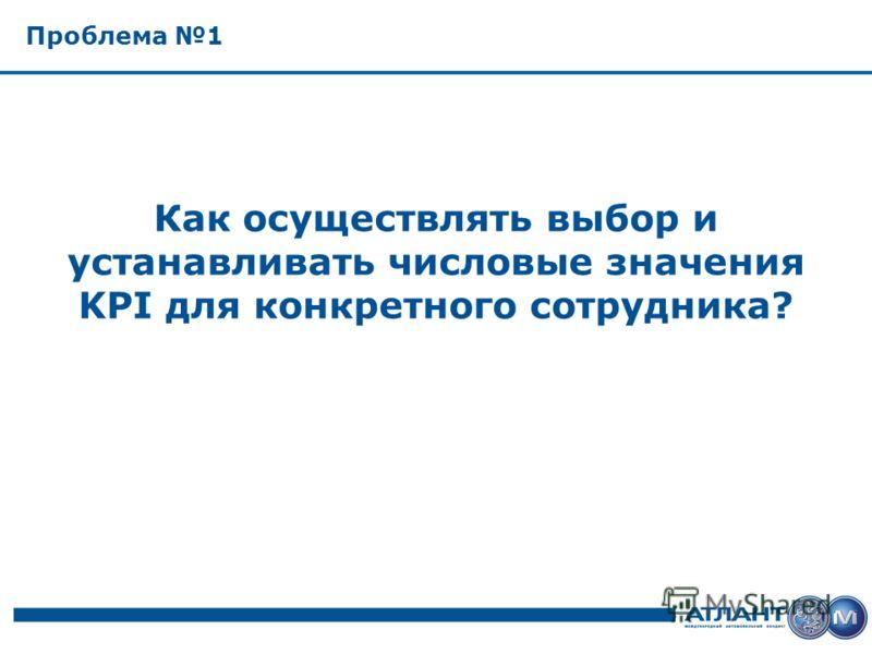 Проблема 1 Как осуществлять выбор и устанавливать числовые значения KPI для конкретного сотрудника?