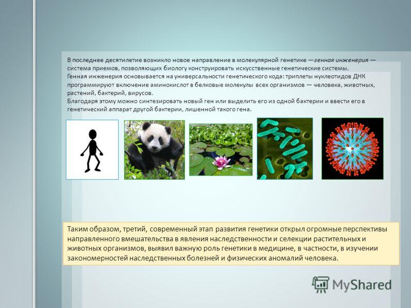 В последнее десятилетие возникло новое направление в молекулярной генетике генная инженерия система приемов, позволяющих биологу конструировать искусственные генетические системы. Генная инженерия основывается на универсальности генетического кода: т