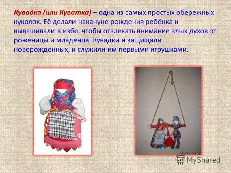 Кувадка (или Куватка) – одна из самых простых обережных куколок. Её делали накануне рождения ребёнка и вывешивали в избе, чтобы отвлекать внимание злых духов от роженицы и младенца. Кувадки и защищали новорожденных, и служили им первыми игрушками.