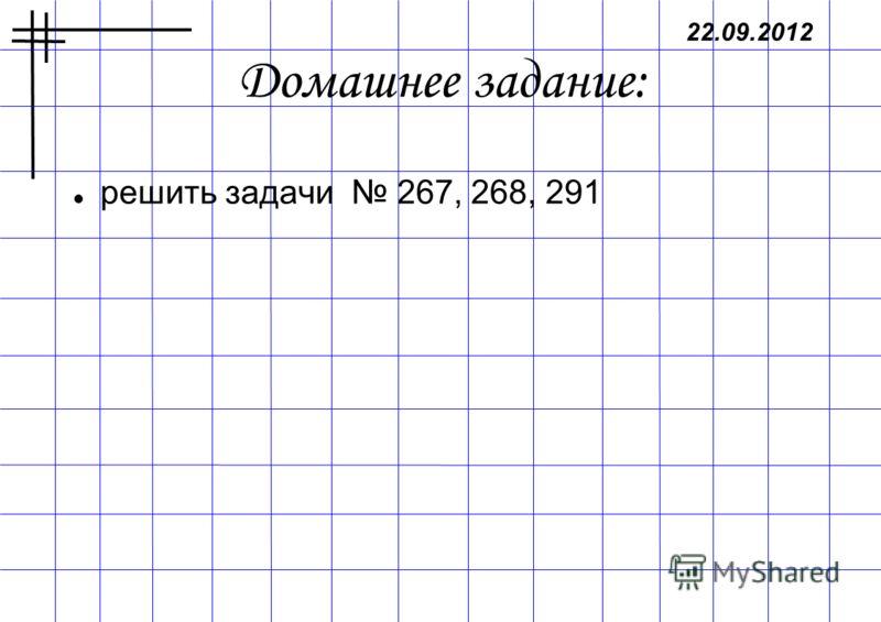 Домашнее задание: решить задачи 267, 268, 291 22.09.2012