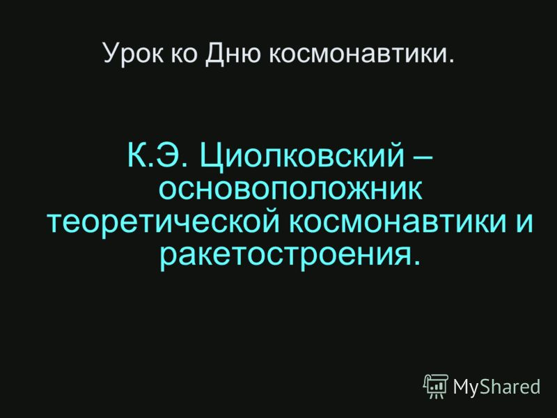 Урок ко Дню космонавтики. К.Э. Циолковский – основоположник теоретической космонавтики и ракетостроения.