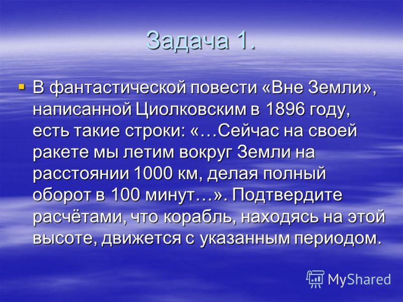 Задача 1. В фантастической повести «Вне Земли», написанной Циолковским в 1896 году, есть такие строки: «…Сейчас на своей ракете мы летим вокруг Земли на расстоянии 1000 км, делая полный оборот в 100 минут…». Подтвердите расчётами, что корабль, находя