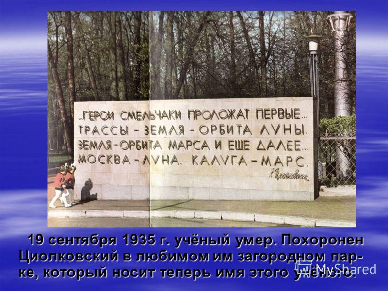19 сентября 1935 г. учёный умер. Похоронен Циолковский в любимом им загородном пар- ке, который носит теперь имя этого учёного.