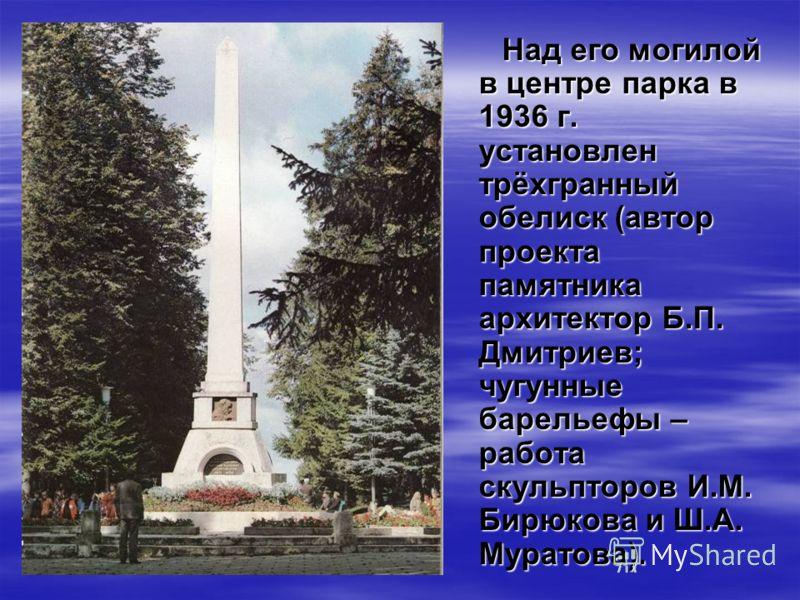 Над его могилой в центре парка в 1936 г. установлен трёхгранный обелиск (автор проекта памятника архитектор Б.П. Дмитриев; чугунные барельефы – работа скульпторов И.М. Бирюкова и Ш.А. Муратова).