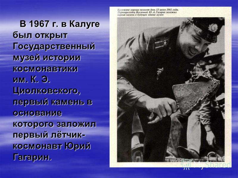 В 1967 г. в Калуге был открыт Государственный музей истории космонавтики им. К. Э. Циолковского, первый камень в основание которого заложил первый лётчик- космонавт Юрий Гагарин.