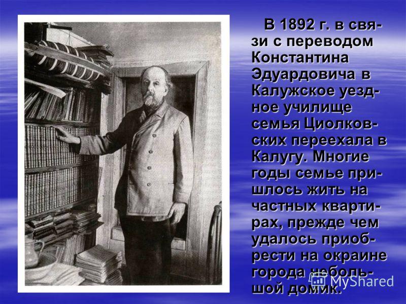 В 1892 г. в свя- зи с переводом Константина Эдуардовича в Калужское уезд- ное училище семья Циолков- ских переехала в Калугу. Многие годы семье при- шлось жить на частных кварти- рах, прежде чем удалось приоб- рести на окраине города неболь- шой доми