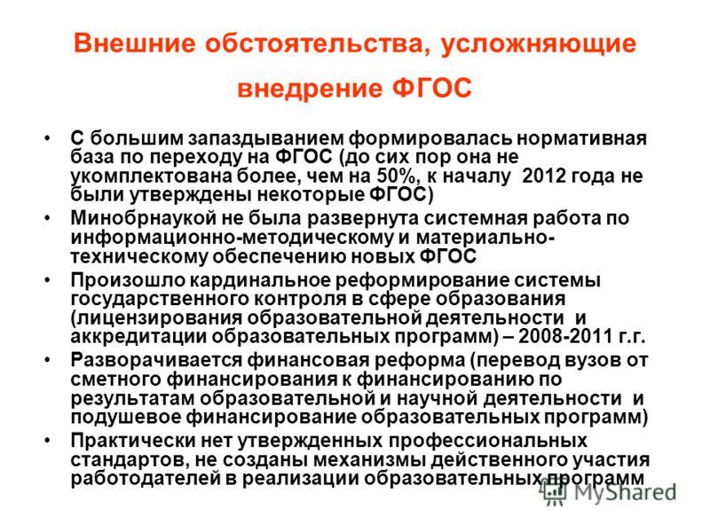 Внешние обстоятельства, усложняющие внедрение ФГОС С большим запаздыванием формировалась нормативная база по переходу на ФГОС (до сих пор она не укомплектована более, чем на 50%, к началу 2012 года не были утверждены некоторые ФГОС) Минобрнаукой не б