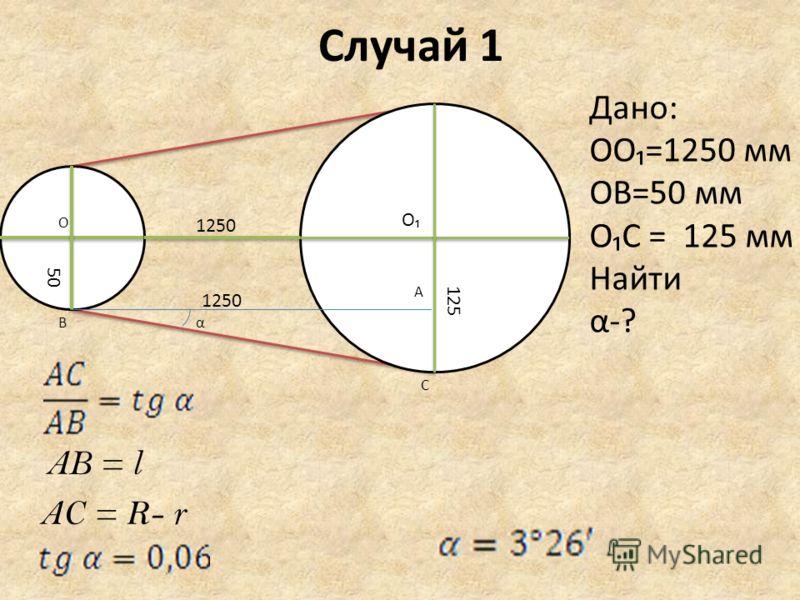 Случай 1 1250 125 50 A C B O O α Дано: OO=1250 мм OB=50 мм OC = 125 мм Найти α-? AB = l AC = R- r