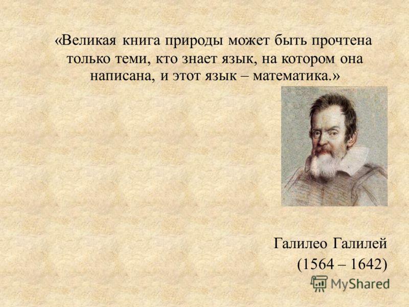 «Великая книга природы может быть прочтена только теми, кто знает язык, на котором она написана, и этот язык – математика.» Галилео Галилей (1564 – 1642)