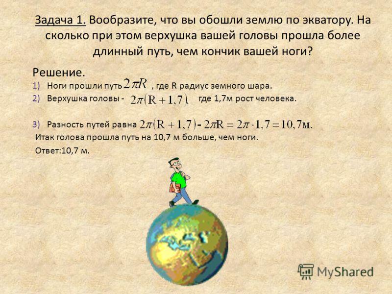 2)Верхушка головы - где 1,7м рост человека. 1)Ноги прошли путь, где R радиус земного шара. Задача 1. Вообразите, что вы обошли землю по экватору. На сколько при этом верхушка вашей головы прошла более длинный путь, чем кончик вашей ноги? Решение. 3)Р