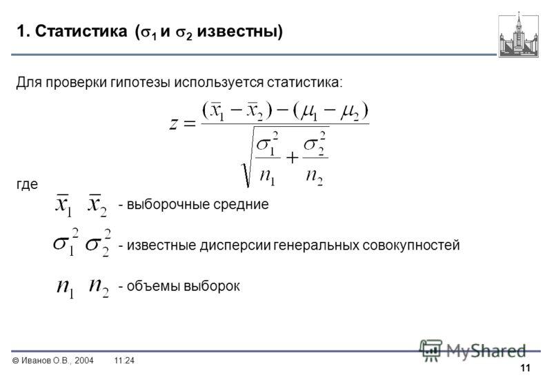 11 Иванов О.В., 200411:24 1. Статистика ( 1 и 2 известны) Для проверки гипотезы используется статистика: где - выборочные средние - известные дисперсии генеральных совокупностей - объемы выборок