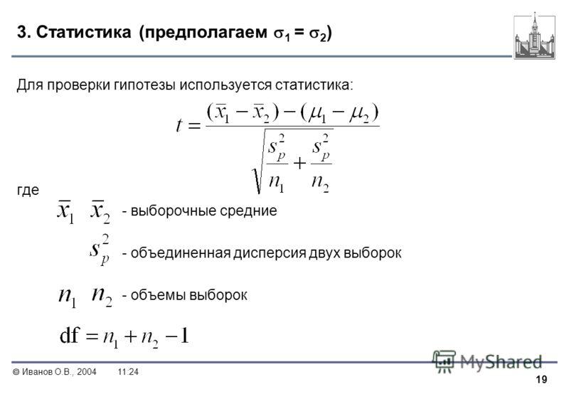 19 Иванов О.В., 200411:24 3. Статистика (предполагаем 1 = 2 ) Для проверки гипотезы используется статистика: где - выборочные средние - объединенная дисперсия двух выборок - объемы выборок