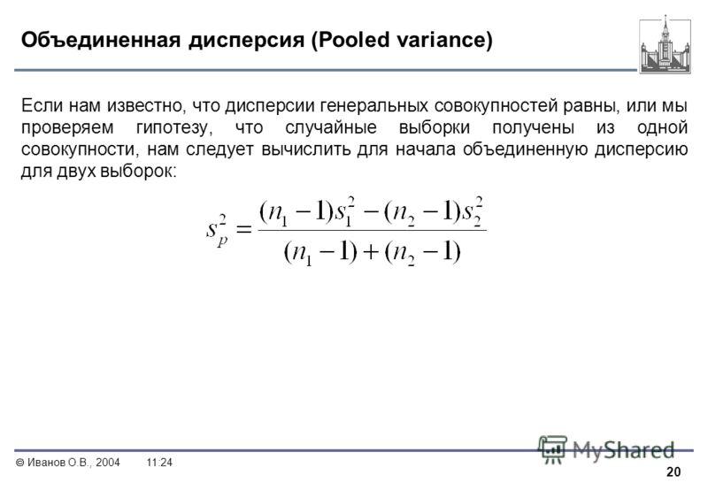 20 Иванов О.В., 200411:24 Объединенная дисперсия (Pooled variance) Если нам известно, что дисперсии генеральных совокупностей равны, или мы проверяем гипотезу, что случайные выборки получены из одной совокупности, нам следует вычислить для начала объ
