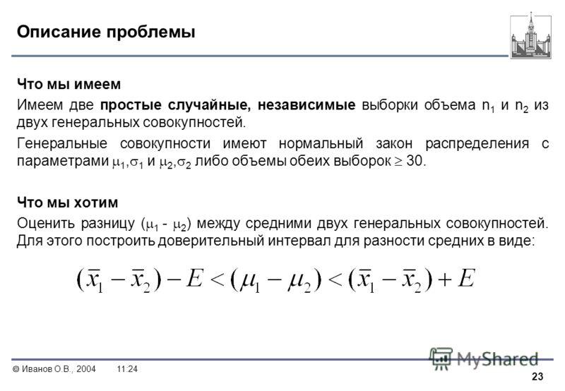 23 Иванов О.В., 200411:24 Описание проблемы Что мы имеем Имеем две простые случайные, независимые выборки объема n 1 и n 2 из двух генеральных совокупностей. Генеральные совокупности имеют нормальный закон распределения с параметрами 1, 1 и 2, 2 либо