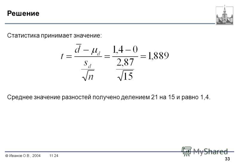 33 Иванов О.В., 200411:24 Решение Статистика принимает значение: Среднее значение разностей получено делением 21 на 15 и равно 1,4.