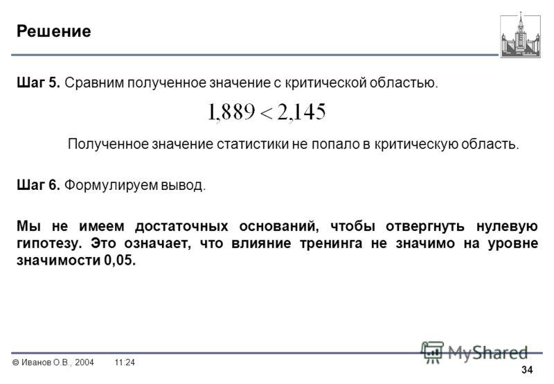 34 Иванов О.В., 200411:24 Решение Шаг 5. Сравним полученное значение с критической областью. Полученное значение статистики не попало в критическую область. Шаг 6. Формулируем вывод. Мы не имеем достаточных оснований, чтобы отвергнуть нулевую гипотез
