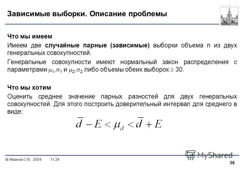 36 Иванов О.В., 200411:24 Зависимые выборки. Описание проблемы Что мы имеем Имеем две случайные парные (зависимые) выборки объема n из двух генеральных совокупностей. Генеральные совокупности имеют нормальный закон распределения с параметрами 1, 1 и