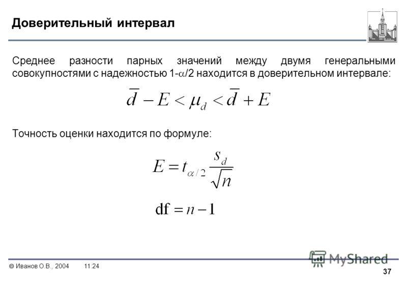 37 Иванов О.В., 200411:24 Доверительный интервал Среднее разности парных значений между двумя генеральными совокупностями с надежностью 1- /2 находится в доверительном интервале: Точность оценки находится по формуле: